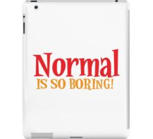 Normal is so boring! iPad Case/Skin