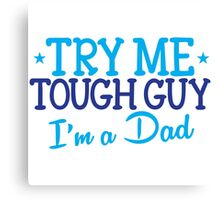Try me TOUGH GUY I'm a DAD Canvas Print