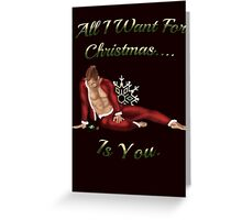 All I Want For Christmas.... Greeting Card