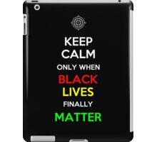 Keep Calm Only When Black Lives Finally Matter iPad Case/Skin