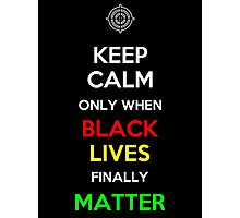 Keep Calm Only When Black Lives Finally Matter Photographic Print