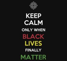 Keep Calm Only When Black Lives Finally Matter by Samuel Sheats