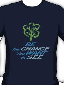 Be the Change You Want to See T-Shirt