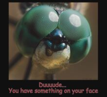 Duude you have something on your face!!!! by Mike  Savad