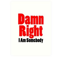 Damn Right I Am Somebody Art Print