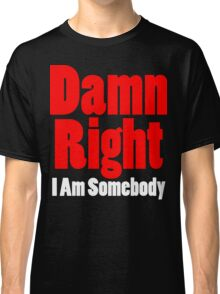 Damn Right I Am Somebody Classic T-Shirt