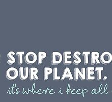 Stop Destroying Our Planet by junkydotcom