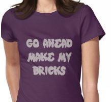 GO AHEAD MAKE MY BRICKS Womens Fitted T-Shirt
