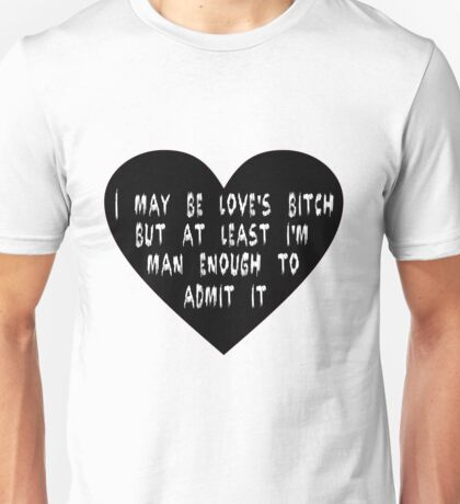 I may be love's bitch... Unisex T-Shirt