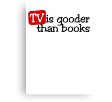 TV is gooder than books Canvas Print