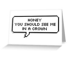 ♥ Honey you should see me in a crown ♥ Greeting Card