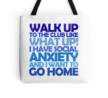 Walk up to the club like what up! I have social anxiety and I want to go home Tote Bag