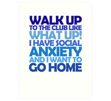 Walk up to the club like what up! I have social anxiety and I want to go home Art Print
