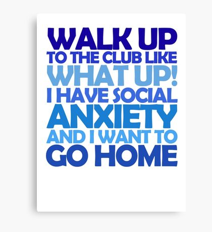 Walk up to the club like what up! I have social anxiety and I want to go home Canvas Print