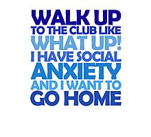 Walk up to the club like what up! I have social anxiety and I want to go home Photographic Print