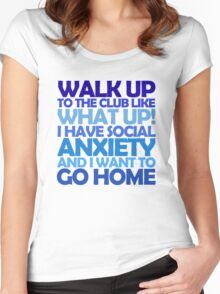Walk up to the club like what up! I have social anxiety and I want to go home Women's Fitted Scoop T-Shirt