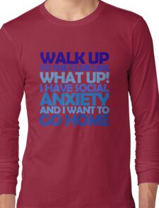 Walk up to the club like what up! I have social anxiety and I want to go home Long Sleeve T-Shirt