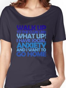 Walk up to the club like what up! I have social anxiety and I want to go home Women's Relaxed Fit T-Shirt
