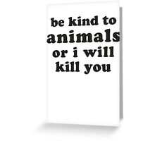 Be Kind To Animals Or I Will Kill You Greeting Card