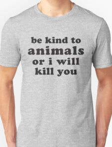Be Kind To Animals Or I Will Kill You T-Shirt