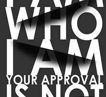 I Am Who I Am. Your Approval Is Not Required. by papabuju
