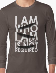 I Am Who I Am. Your Approval Is Not Required. Long Sleeve T-Shirt