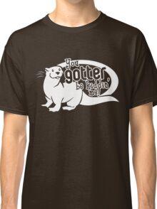You Gotter Be Kiddin' Me! Classic T-Shirt