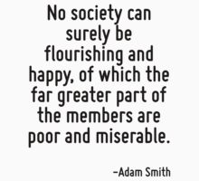 No society can surely be flourishing and happy, of which the far greater part of the members are poor and miserable. T-Shirt