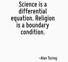 Science is a differential equation. Religion is a boundary condition. by Quotr