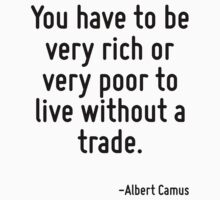You have to be very rich or very poor to live without a trade. T-Shirt