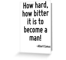 How hard, how bitter it is to become a man! Greeting Card