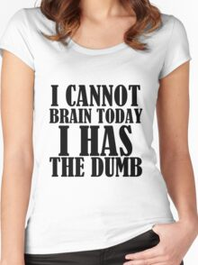I CANNOT BRAIN TODAY I HAS THE DUMB Women's Fitted Scoop T-Shirt