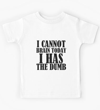 I CANNOT BRAIN TODAY I HAS THE DUMB Kids Tee
