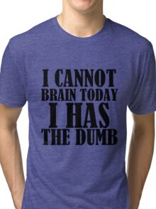I CANNOT BRAIN TODAY I HAS THE DUMB Tri-blend T-Shirt