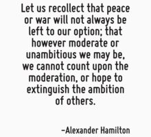 Let us recollect that peace or war will not always be left to our option; that however moderate or unambitious we may be, we cannot count upon the moderation, or hope to extinguish the ambition of ot by Quotr