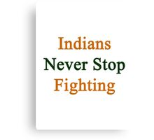 Indians Never Stop Fighting  Canvas Print