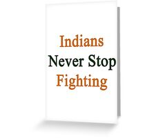 Indians Never Stop Fighting  Greeting Card