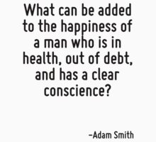 What can be added to the happiness of a man who is in health, out of debt, and has a clear conscience? T-Shirt
