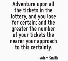Adventure upon all the tickets in the lottery, and you lose for certain; and the greater the number of your tickets the nearer your approach to this certainty. by Quotr