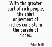 With the greater part of rich people, the chief enjoyment of riches consists in the parade of riches. by Quotr