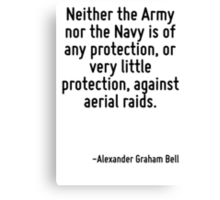 Neither the Army nor the Navy is of any protection, or very little protection, against aerial raids. Canvas Print