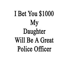 I Bet You $1000 My Daughter Will Be A Great Police Officer  Photographic Print