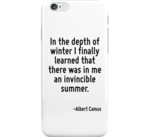 In the depth of winter I finally learned that there was in me an invincible summer. iPhone Case/Skin