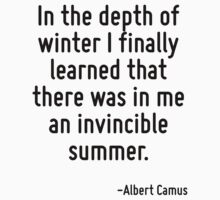 In the depth of winter I finally learned that there was in me an invincible summer. by Quotr
