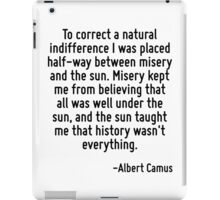 To correct a natural indifference I was placed half-way between misery and the sun. Misery kept me from believing that all was well under the sun, and the sun taught me that history wasn't everything iPad Case/Skin