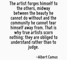 The artist forges himself to the others, midway between the beauty he cannot do without and the community he cannot tear himself away from. That is why true artists scorn nothing: they are obliged to by Quotr