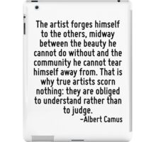 The artist forges himself to the others, midway between the beauty he cannot do without and the community he cannot tear himself away from. That is why true artists scorn nothing: they are obliged to iPad Case/Skin