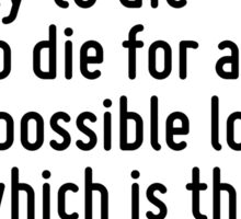 To abandon oneself to principles is really to die - and to die for an impossible love which is the contrary of love. Sticker
