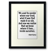 We used to wonder where war lived, what it was that made it so vile. And now we realize that we know where it lives... inside ourselves. Framed Print