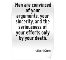 Men are convinced of your arguments, your sincerity, and the seriousness of your efforts only by your death. Poster